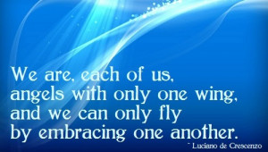 We are each of us angels with only one wing, and we can only fly by ...