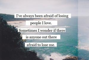 ve always been afraid of losing people i love. Sometimes i wonder if ...