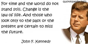 John F Kennedy - For time and the world do not stand still. Change is ...