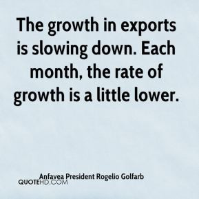 The growth in exports is slowing down. Each month, the rate of growth ...