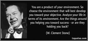You are a product of your environment. So choose the environment that ...