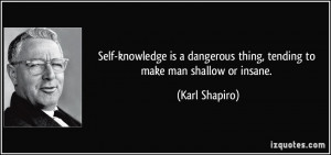 Self-knowledge is a dangerous thing, tending to make man shallow or ...