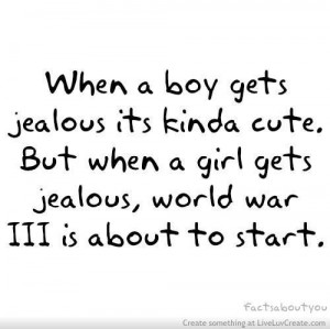 When a boy gets jealous its kinda cute but when a girl gets jealous ...