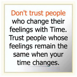 Don't trust people who change their feelings with time. Trust people ...