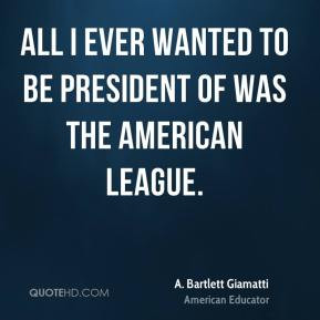 ... to be president of was the American League. - A. Bartlett Giamatti
