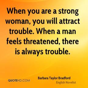 When you are a strong woman, you will attract trouble. When a man ...