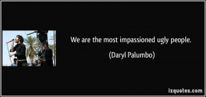 We are the most impassioned ugly people. - Daryl Palumbo