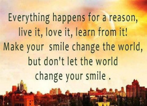 Everything happens for a reason, live it, love it, learn from it! Make ...