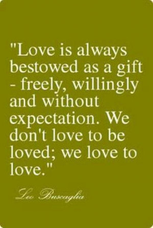 ... and without expectation. We don't love to get loved; we love to love