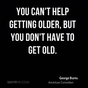 help getting older but you don 39 t have to get old george burns