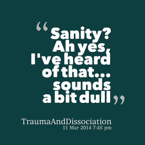 Quotes Picture: sanity? ah yes, i've heard of that sounds a bit dull
