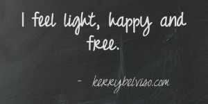feel light, happy and free. kerrybelviso.com. This quote courtesy of ...