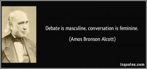 Debate is masculine, conversation is feminine. - Amos Bronson Alcott