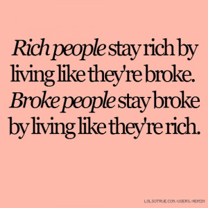 people stay rich by living like they're broke. Broke people stay broke ...