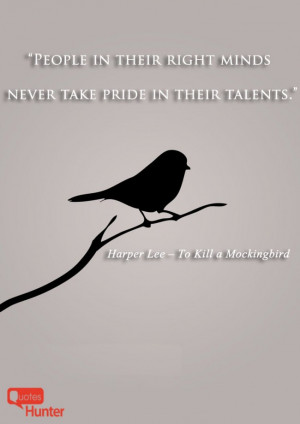 """People in their right minds never take pride in their talents."""""""