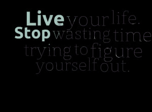 Quotes Picture: live your life stop wasting time trying to figure ...
