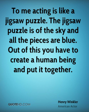 To me acting is like a jigsaw puzzle. The jigsaw puzzle is of the sky ...