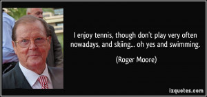 ... very often nowadays, and skiing... oh yes and swimming. - Roger Moore