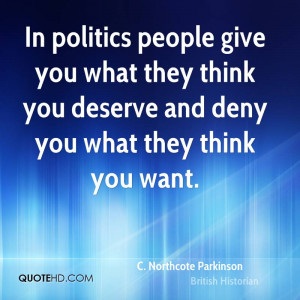 In politics people give you what they think you deserve and deny you ...