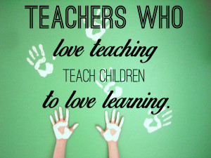 teachers who love teaching teach children to love learning robert john ...
