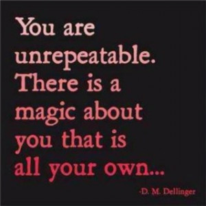 You are unrepeatable. There is a magic about you that is all your own ...