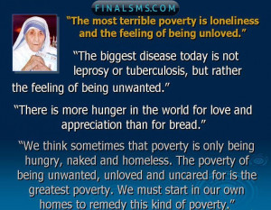 The most terrible poverty is loneliness , and the feeling of being ...