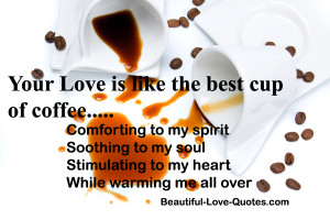 Your love is like the best cup of coffee……………….