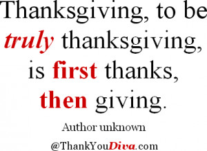 ... to be truly thanksgiving, is first thanks, then giving. Author unknown