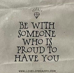 Be with someone who is Proud to h as have you