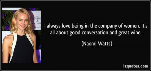 ... women. It's all about good conversation and great wine. - Naomi Watts
