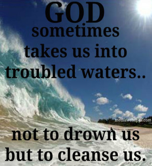 God sometimes takes us into troubled waters.. not to drown us but to ...
