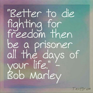 ... die fighting for freedom then be a prisoner all the days of your life