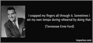 ... my own tempo during rehearsal by doing that. - Tennessee Ernie Ford