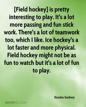 ... hockey's a lot faster and more physical. Field hockey might not be as