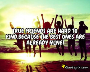 best friends are hard to find because the very best is already mine