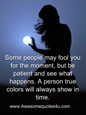 ... and see what happens. A person true colors will always show in time