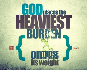 yfc:God places the heaviest burden on those who can carry its weight ...