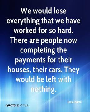 Luis Ibarra - We would lose everything that we have worked for so hard ...