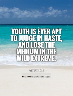 Youth is ever apt to judge in haste, and lose the medium in the wild ...