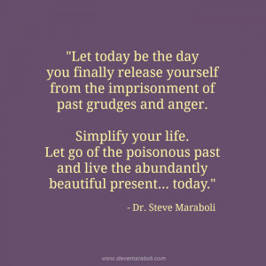 ... anger. Simplify your life. Let go of the poisonous past and live the
