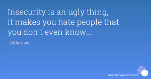 Insecurity is an ugly thing, it makes you hate people that you don't ...