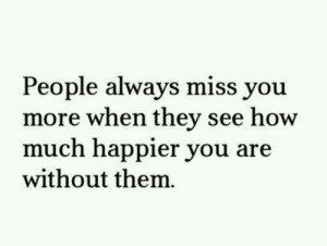 People always miss you more when they see how much happier you are ...