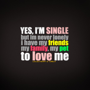 Yes, I'm single but I'm never lonely. I have my friends, my family, my ...