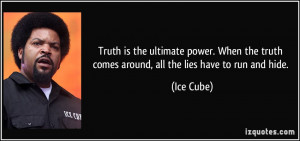 ... the truth comes around, all the lies have to run and hide. - Ice Cube