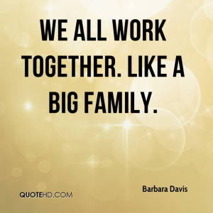 We all work together. Like a big family.