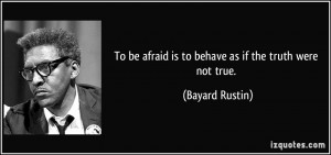 To be afraid is to behave as if the truth were not true. - Bayard ...