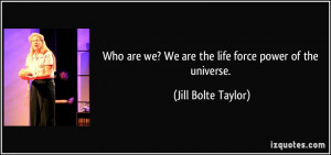 Who are we? We are the life force power of the universe. - Jill Bolte ...