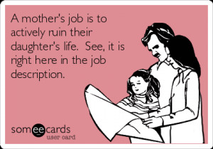 someecards.com - A mother's job is to actively ruin their daughter's ...