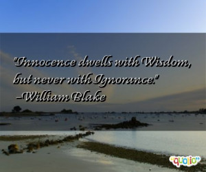 Innocence dwells with Wisdom , but never with Ignorance .