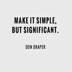 ... keep it simple i love sharing don draper s famous quote make it simple